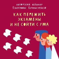 Авторский вебинар Екатерины Бурмистровой: Как пережить экзамены подростка и не сойти с ума